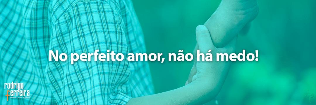 No perfeito amor, não há medo!