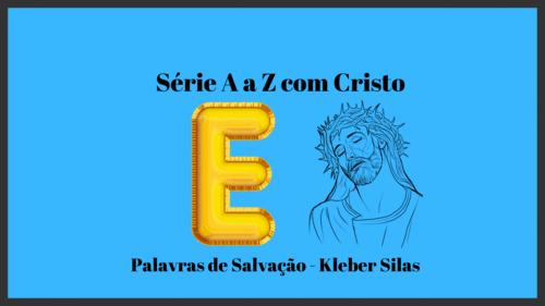 Série de A a Z com Cristo - Letra E - Kleber Silas