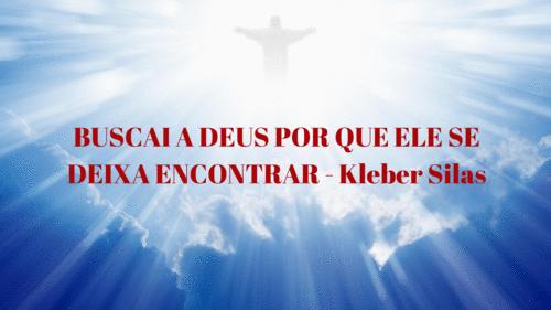 BUSCAI AO SENHOR JÁ QUE ELE SE DEIXA ENCONTRAR - Kleber Silas